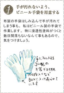 布製の手袋はしみ込んで手が汚れてしまう事も。私はビニール製の手袋で作業します。特に浸透性塗料がつくと数日間落ちないなんて事もあるので、気をつけましょう。